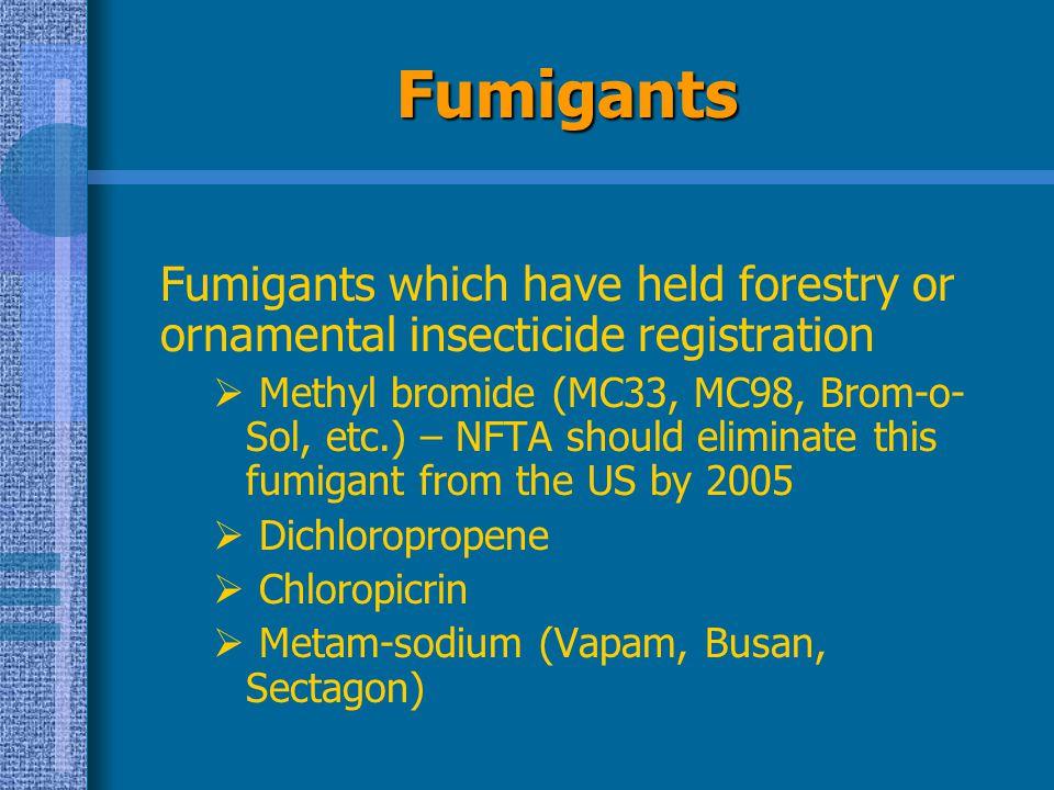 Fumigants Fumigants which have held forestry or ornamental insecticide registration  Methyl bromide (MC33, MC98, Brom-o- Sol, etc.) – NFTA should eli