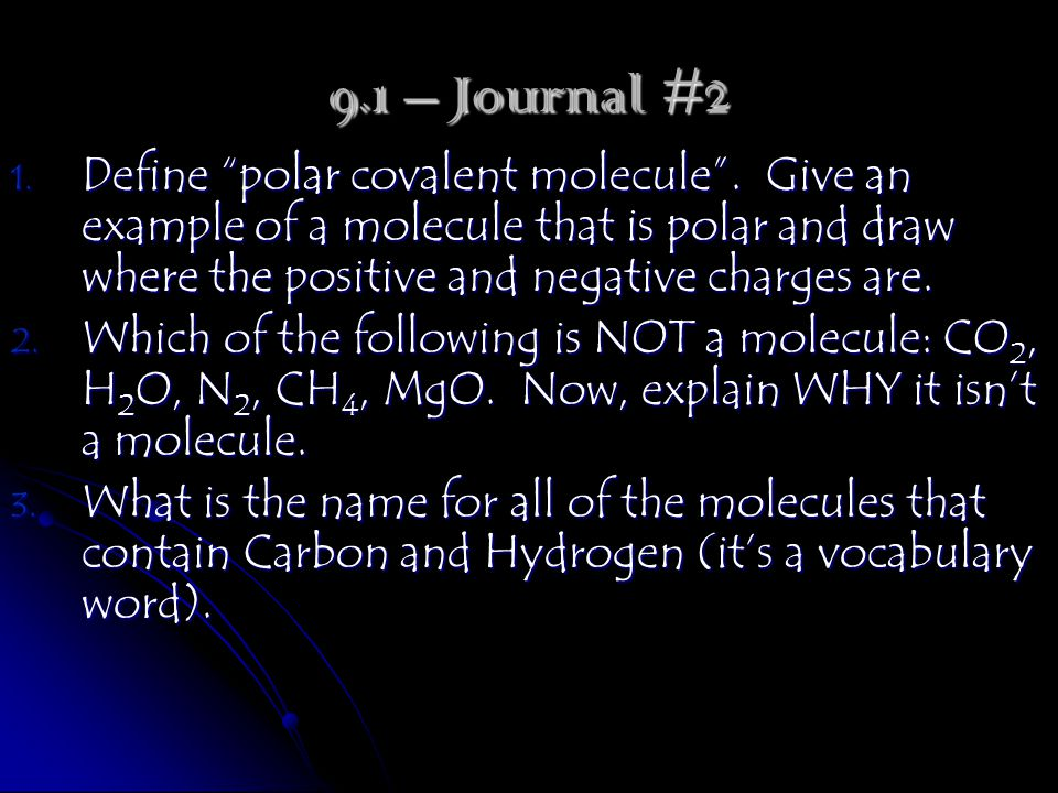 "1. Define ""polar covalent molecule"". Give an example of a molecule that is polar and draw where the positive and negative charges are. 2. Which of the"