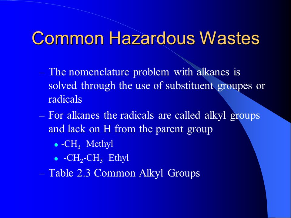 Common Hazardous Wastes – The nomenclature problem with alkanes is solved through the use of substituent groupes or radicals – For alkanes the radical