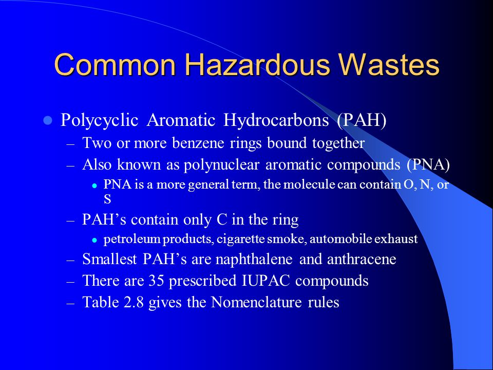 Common Hazardous Wastes Polycyclic Aromatic Hydrocarbons (PAH) – Two or more benzene rings bound together – Also known as polynuclear aromatic compoun