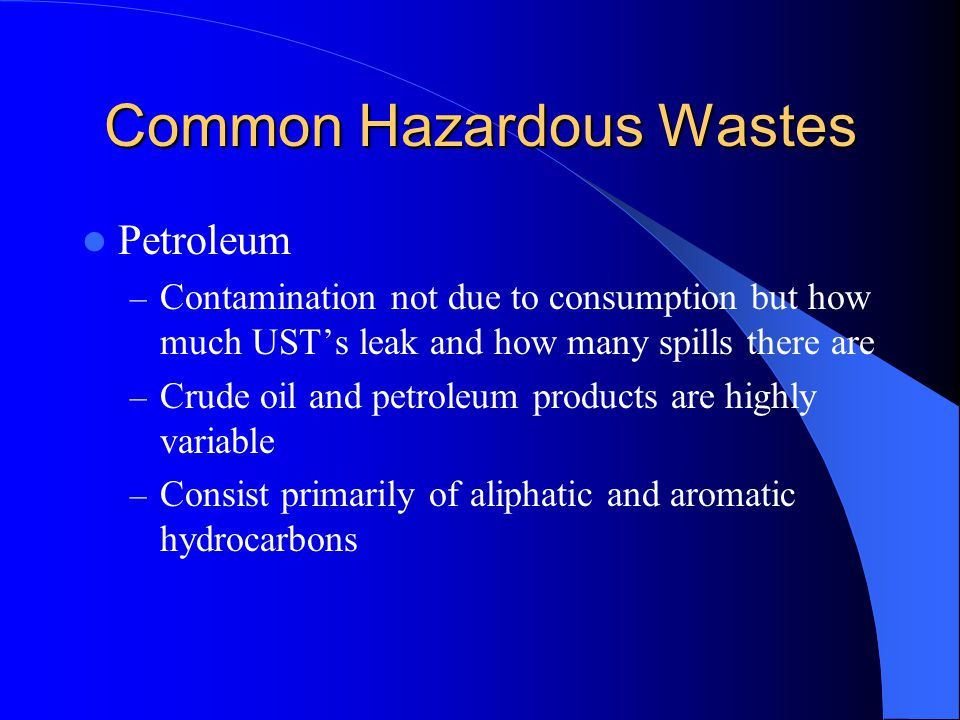 Common Hazardous Wastes Petroleum – Contamination not due to consumption but how much UST's leak and how many spills there are – Crude oil and petrole