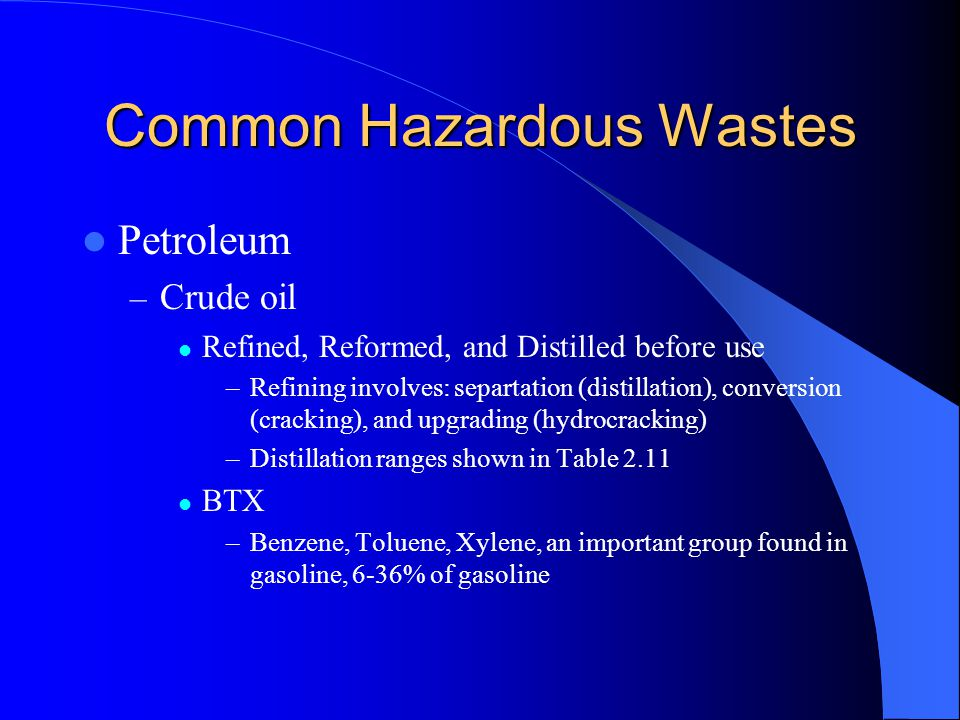 Common Hazardous Wastes Petroleum – Crude oil Refined, Reformed, and Distilled before use –Refining involves: separtation (distillation), conversion (