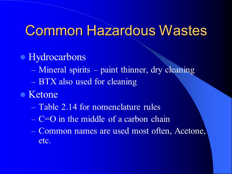 Common Hazardous Wastes Hydrocarbons – Mineral spirits – paint thinner, dry cleaning – BTX also used for cleaning Ketone – Table 2.14 for nomenclature
