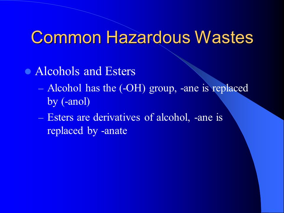 Common Hazardous Wastes Alcohols and Esters – Alcohol has the (-OH) group, -ane is replaced by (-anol) – Esters are derivatives of alcohol, -ane is re