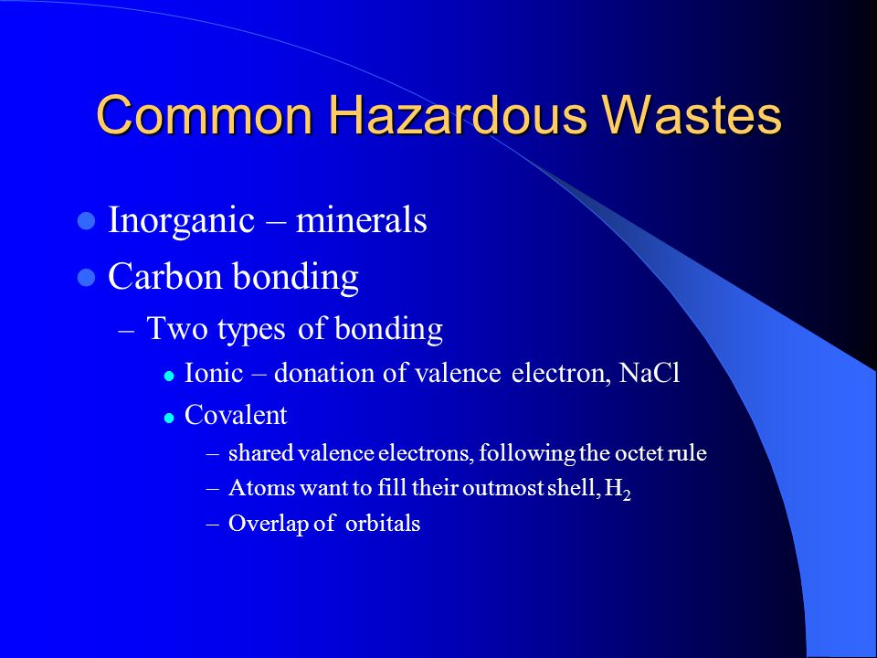 Common Hazardous Wastes Inorganic – minerals Carbon bonding – Two types of bonding Ionic – donation of valence electron, NaCl Covalent –shared valence