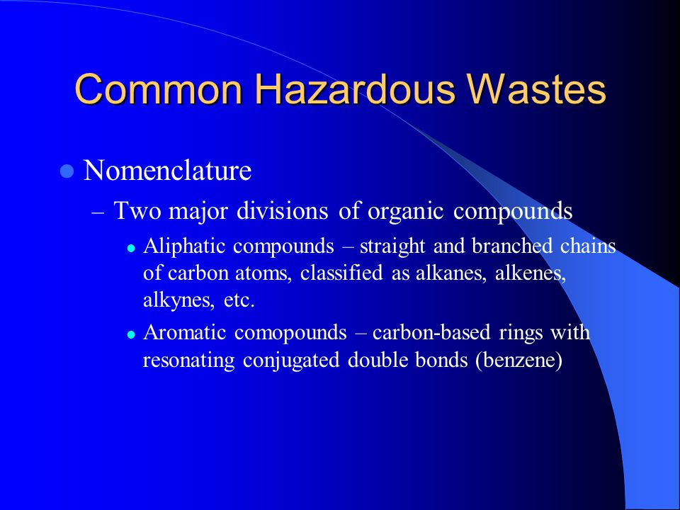 Common Hazardous Wastes Nomenclature – Two major divisions of organic compounds Aliphatic compounds – straight and branched chains of carbon atoms, cl
