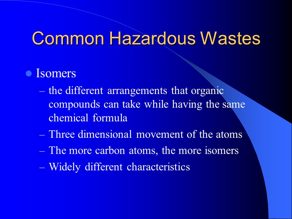 Common Hazardous Wastes Isomers – the different arrangements that organic compounds can take while having the same chemical formula – Three dimensiona
