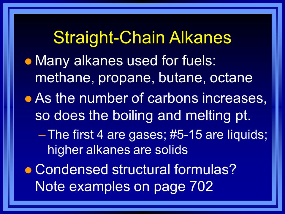 Straight-Chain Alkanes l Many alkanes used for fuels: methane, propane, butane, octane l As the number of carbons increases, so does the boiling and melting pt.
