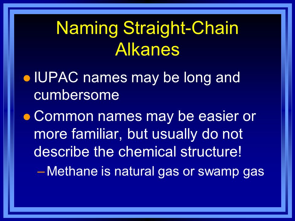 Naming Straight-Chain Alkanes l IUPAC names may be long and cumbersome l Common names may be easier or more familiar, but usually do not describe the chemical structure.