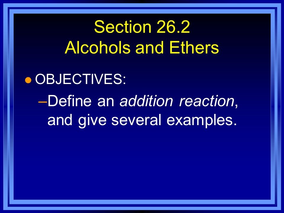 Section 26.2 Alcohols and Ethers l OBJECTIVES: –Define an addition reaction, and give several examples.
