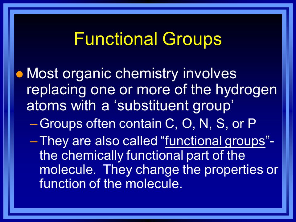 Functional Groups l Most organic chemistry involves replacing one or more of the hydrogen atoms with a 'substituent group' –Groups often contain C, O, N, S, or P –They are also called functional groups - the chemically functional part of the molecule.