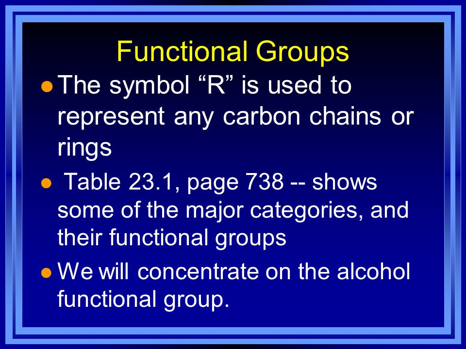 Functional Groups l The symbol R is used to represent any carbon chains or rings l Table 23.1, page 738 -- shows some of the major categories, and their functional groups l We will concentrate on the alcohol functional group.
