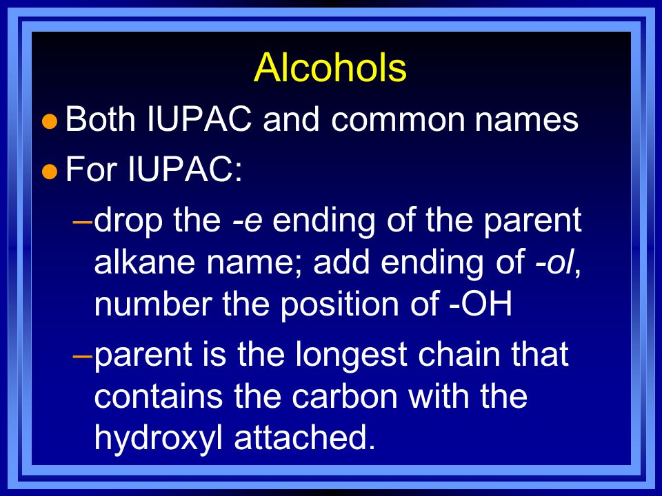 Alcohols l Both IUPAC and common names l For IUPAC: –drop the -e ending of the parent alkane name; add ending of -ol, number the position of -OH –parent is the longest chain that contains the carbon with the hydroxyl attached.