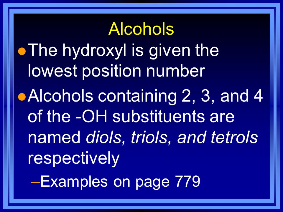 Alcohols l The hydroxyl is given the lowest position number l Alcohols containing 2, 3, and 4 of the -OH substituents are named diols, triols, and tetrols respectively –Examples on page 779