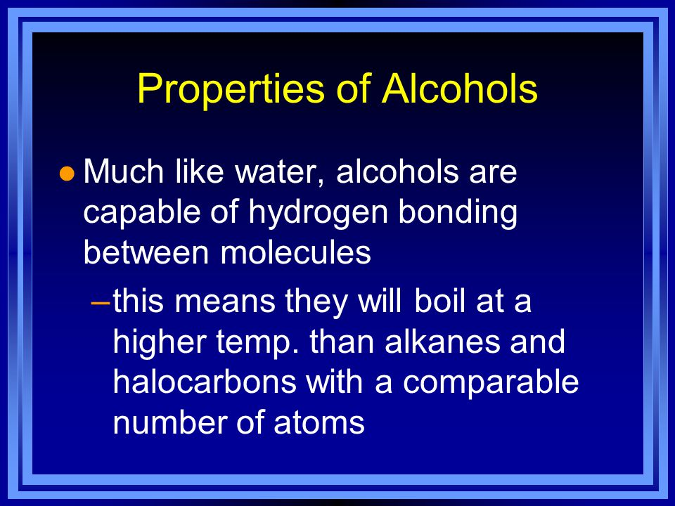 Properties of Alcohols l Much like water, alcohols are capable of hydrogen bonding between molecules –this means they will boil at a higher temp.