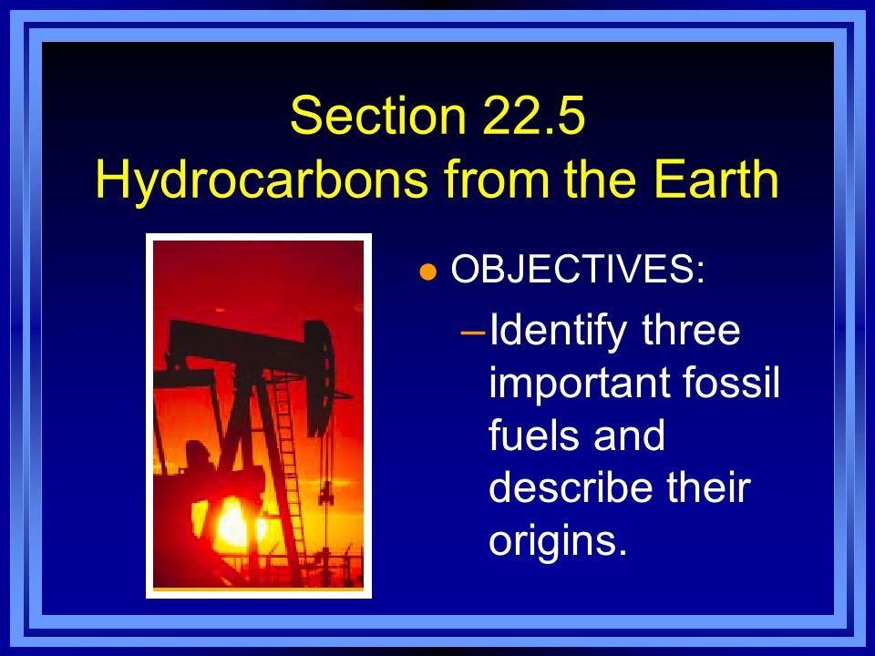 Section 22.5 Hydrocarbons from the Earth l OBJECTIVES: –Identify three important fossil fuels and describe their origins.