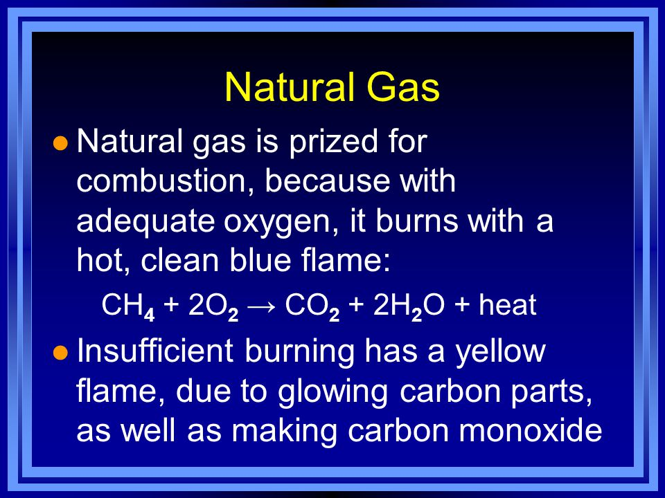 Natural Gas l Natural gas is prized for combustion, because with adequate oxygen, it burns with a hot, clean blue flame: CH 4 + 2O 2 → CO 2 + 2H 2 O + heat l Insufficient burning has a yellow flame, due to glowing carbon parts, as well as making carbon monoxide