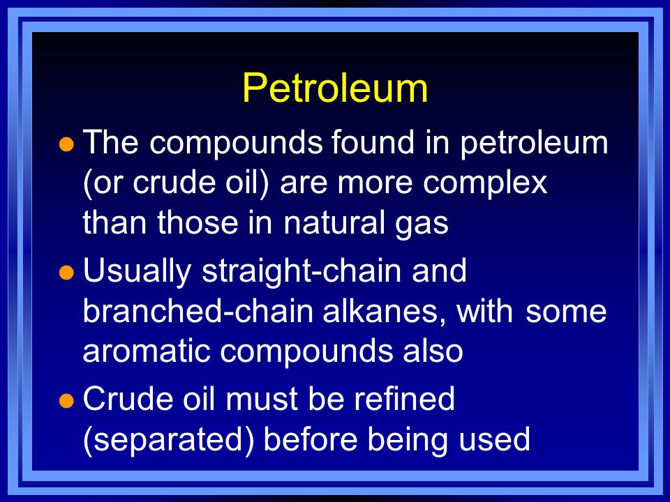 Petroleum l The compounds found in petroleum (or crude oil) are more complex than those in natural gas l Usually straight-chain and branched-chain alkanes, with some aromatic compounds also l Crude oil must be refined (separated) before being used