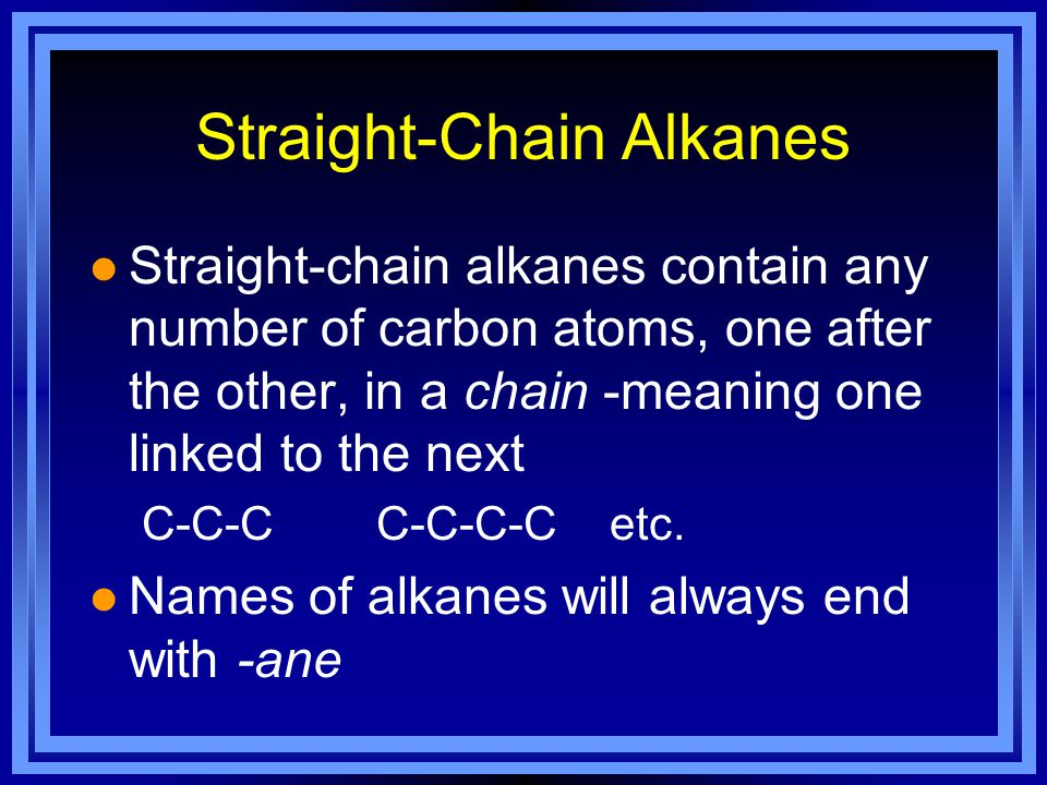 Straight-Chain Alkanes l Straight-chain alkanes contain any number of carbon atoms, one after the other, in a chain -meaning one linked to the next C-C-C C-C-C-C etc.