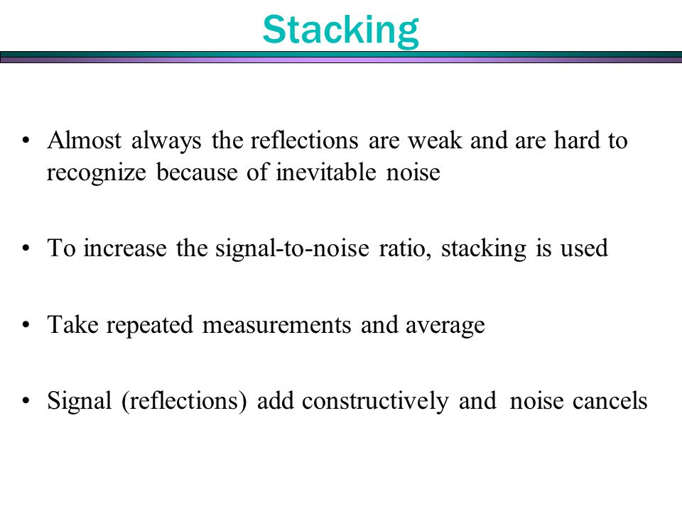 Almost always the reflections are weak and are hard to recognize because of inevitable noise To increase the signal-to-noise ratio, stacking is used T