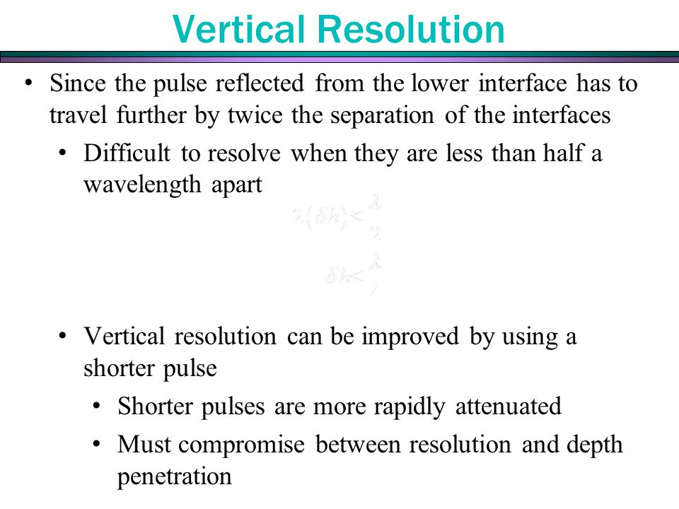 Vertical Resolution Since the pulse reflected from the lower interface has to travel further by twice the separation of the interfaces Difficult to resolve when they are less than half a wavelength apart Vertical resolution can be improved by using a shorter pulse Shorter pulses are more rapidly attenuated Must compromise between resolution and depth penetration