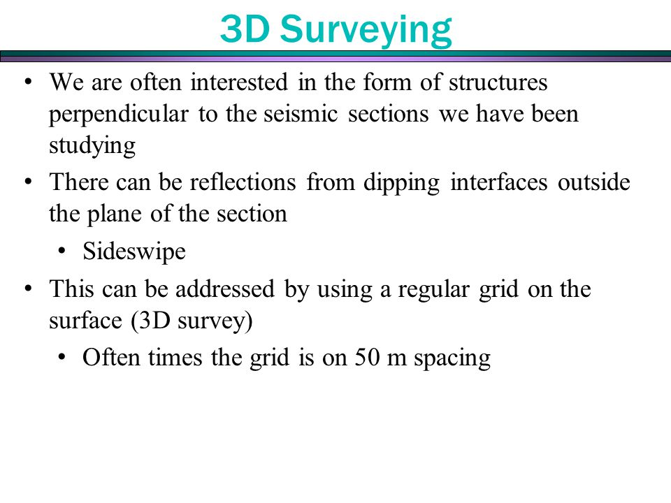 3D Surveying We are often interested in the form of structures perpendicular to the seismic sections we have been studying There can be reflections from dipping interfaces outside the plane of the section Sideswipe This can be addressed by using a regular grid on the surface (3D survey) Often times the grid is on 50 m spacing