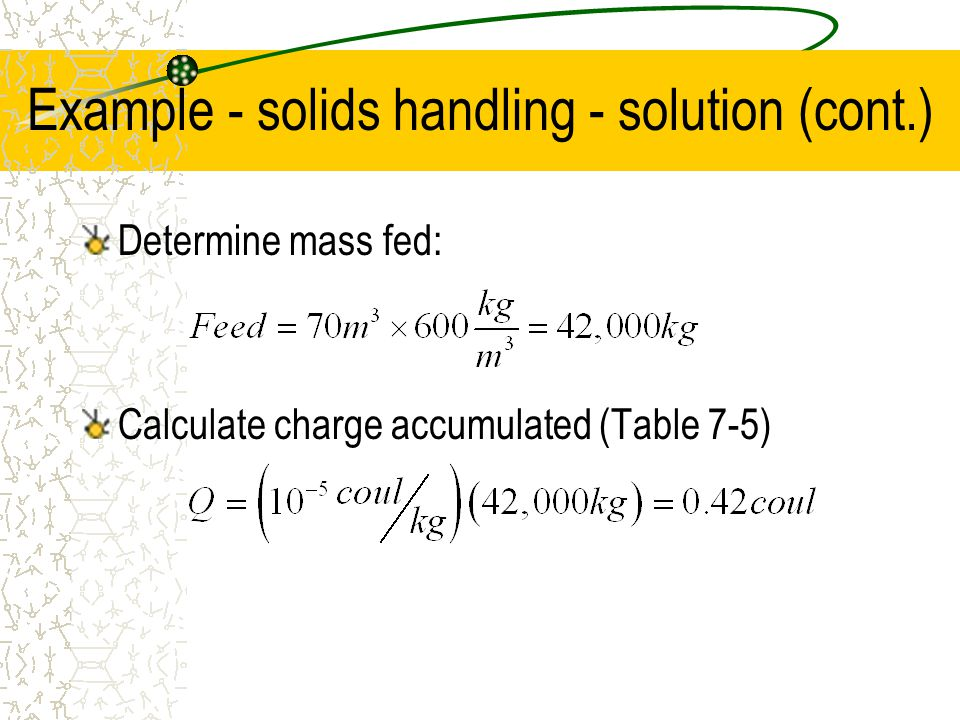 Example - solids handling - solution (cont.) Determine mass fed: Calculate charge accumulated (Table 7-5)