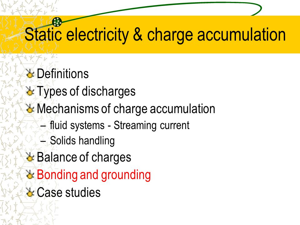 Static electricity & charge accumulation Definitions Types of discharges Mechanisms of charge accumulation –fluid systems - Streaming current –Solids handling Balance of charges Bonding and grounding Case studies