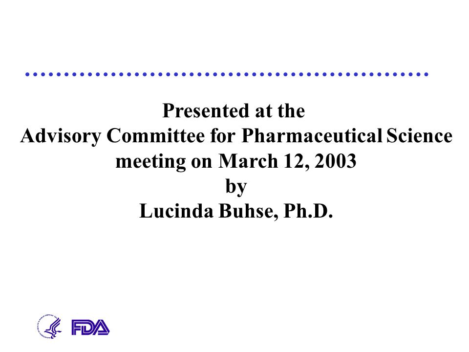 Presented at the Advisory Committee for Pharmaceutical Science meeting on March 12, 2003 by Lucinda Buhse, Ph.D.