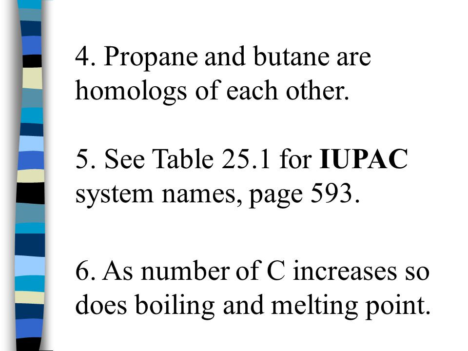 4. Propane and butane are homologs of each other. 5. See Table 25.1 for IUPAC system names, page 593. 6. As number of C increases so does boiling and