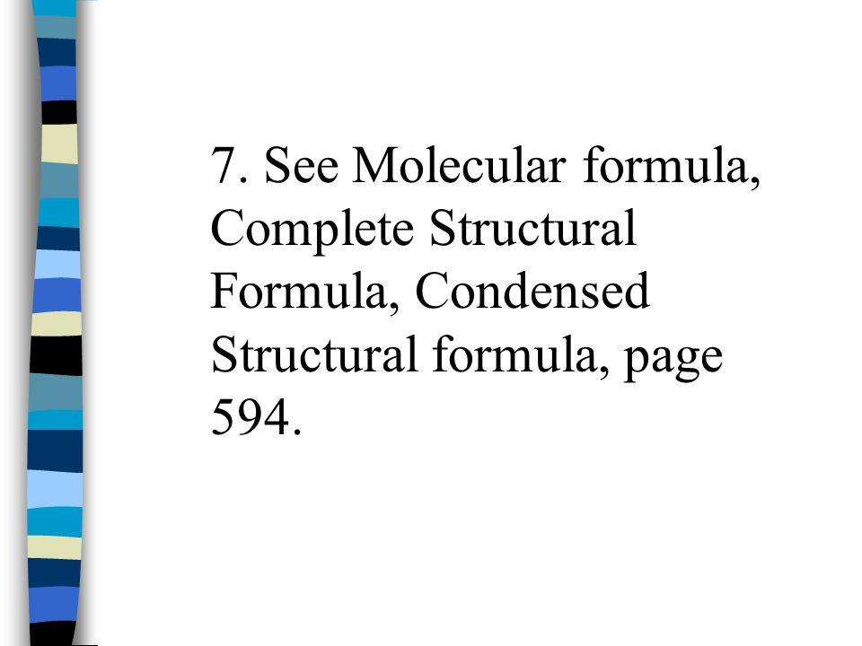 7. See Molecular formula, Complete Structural Formula, Condensed Structural formula, page 594.