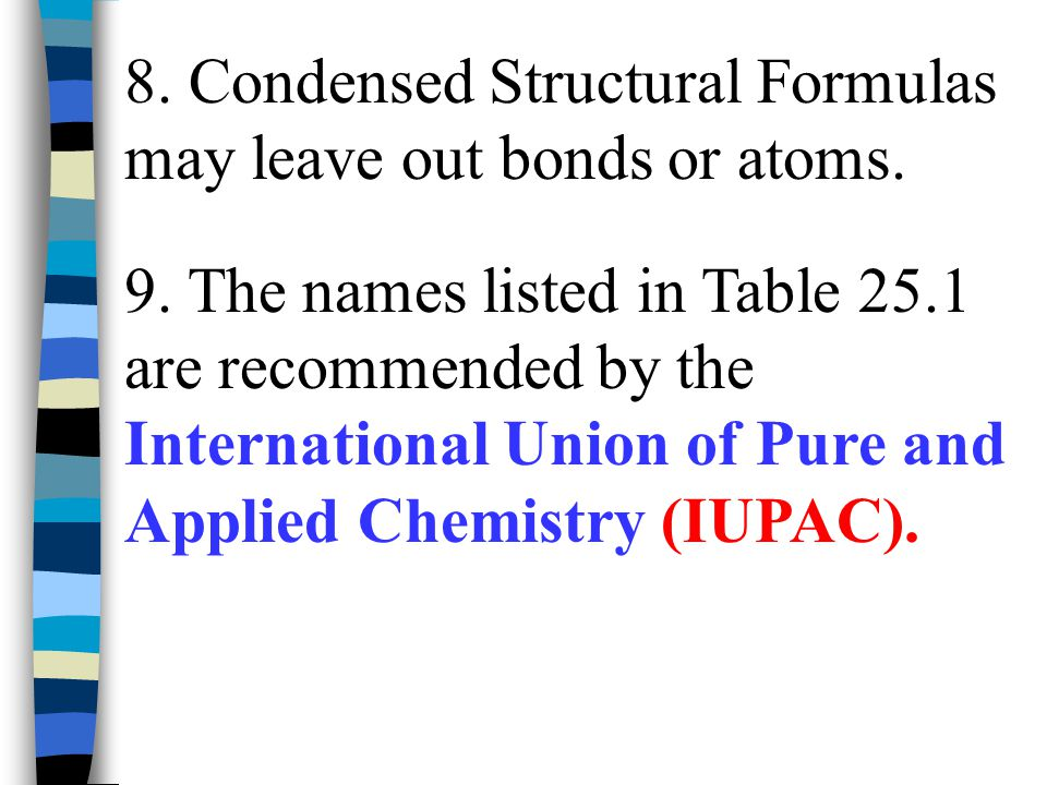 8. Condensed Structural Formulas may leave out bonds or atoms. 9. The names listed in Table 25.1 are recommended by the International Union of Pure an