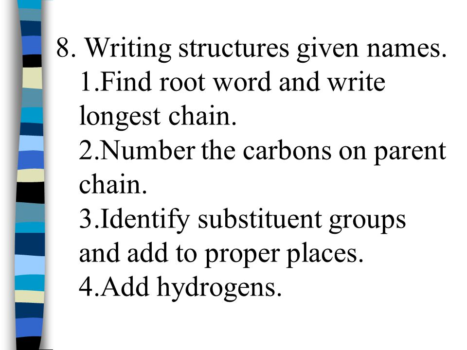 8. Writing structures given names. 1.Find root word and write longest chain. 2.Number the carbons on parent chain. 3.Identify substituent groups and a