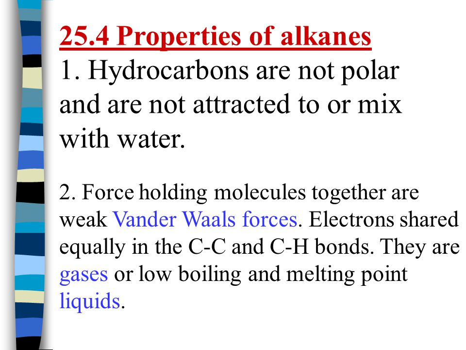 25.4 Properties of alkanes 1. Hydrocarbons are not polar and are not attracted to or mix with water. 2. Force holding molecules together are weak Vand