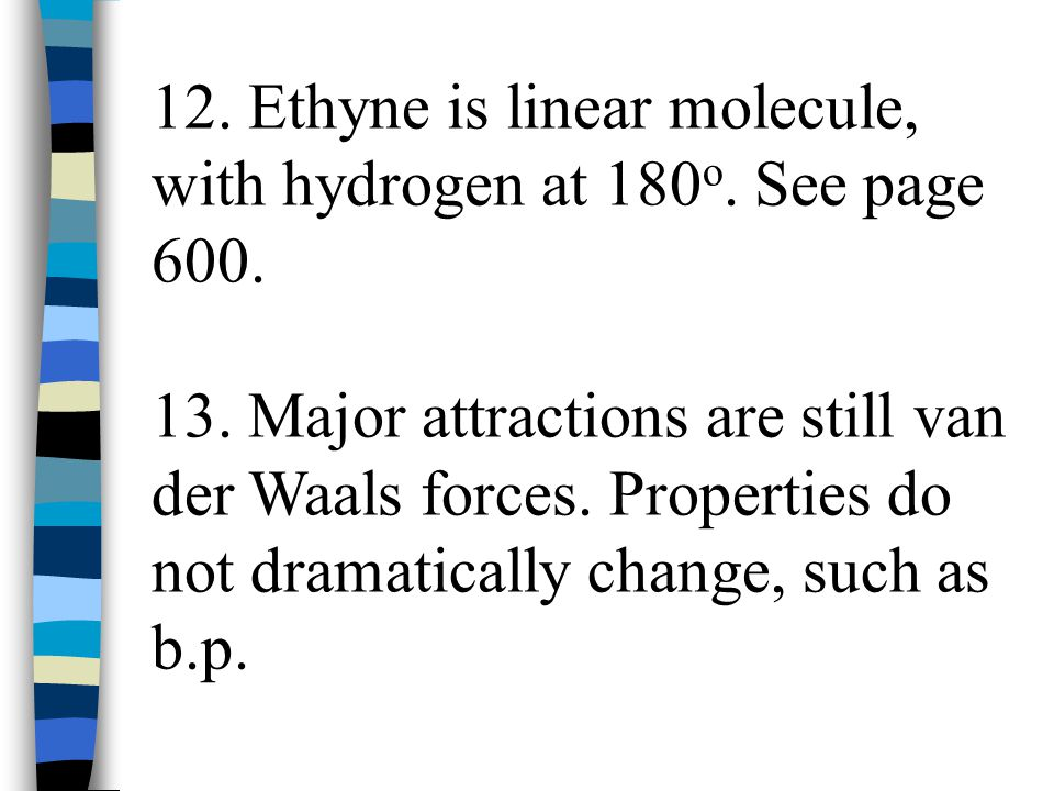 12. Ethyne is linear molecule, with hydrogen at 180 o. See page 600. 13. Major attractions are still van der Waals forces. Properties do not dramatica