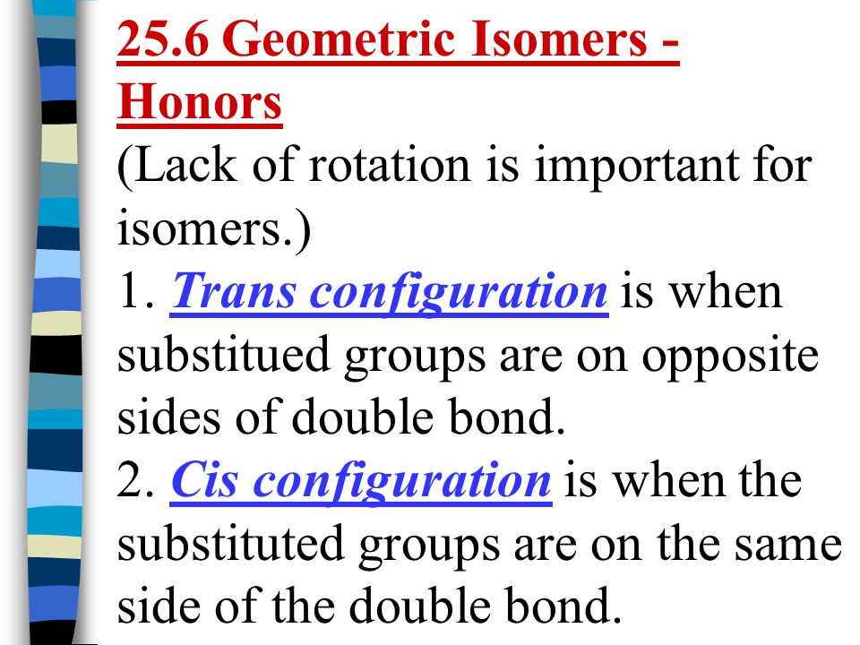 25.6 Geometric Isomers - Honors (Lack of rotation is important for isomers.) 1. Trans configuration is when substitued groups are on opposite sides of