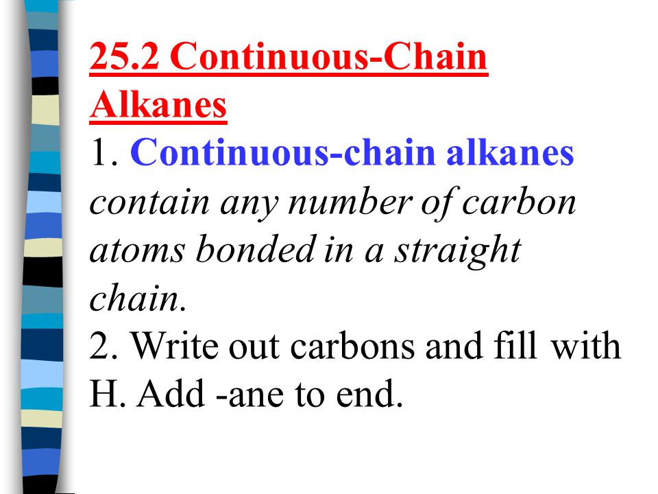 25.2 Continuous-Chain Alkanes 1. Continuous-chain alkanes contain any number of carbon atoms bonded in a straight chain. 2. Write out carbons and fill