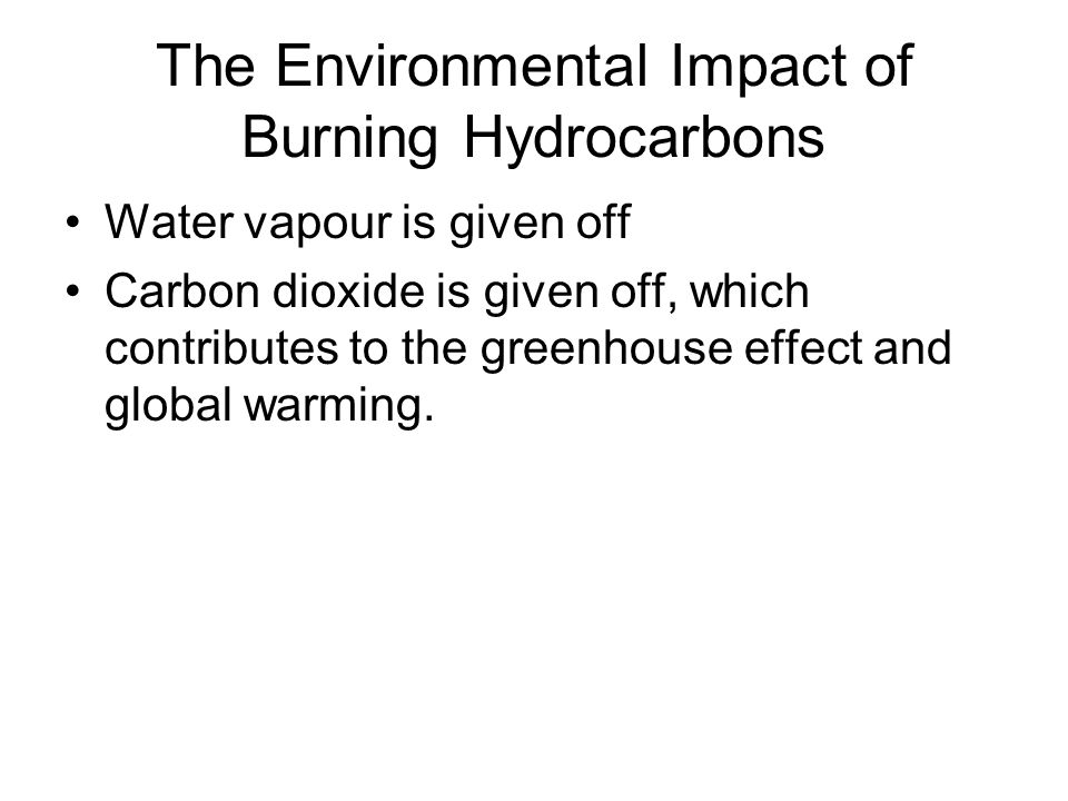 The Environmental Impact of Burning Hydrocarbons Water vapour is given off Carbon dioxide is given off, which contributes to the greenhouse effect and global warming.
