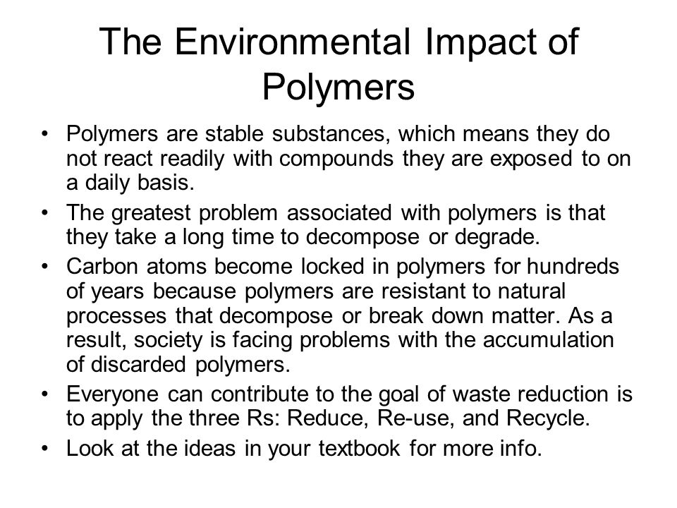 The Environmental Impact of Polymers Polymers are stable substances, which means they do not react readily with compounds they are exposed to on a daily basis.