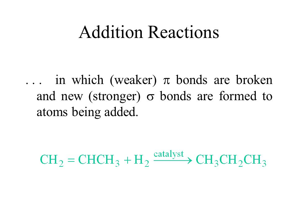 Addition Reactions...in which (weaker)  bonds are broken and new (stronger)  bonds are formed to atoms being added.