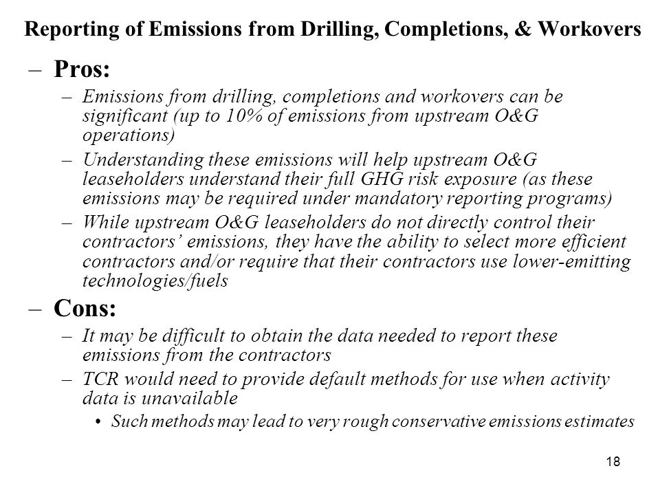 18 Reporting of Emissions from Drilling, Completions, & Workovers –Pros: –Emissions from drilling, completions and workovers can be significant (up to 10% of emissions from upstream O&G operations) –Understanding these emissions will help upstream O&G leaseholders understand their full GHG risk exposure (as these emissions may be required under mandatory reporting programs) –While upstream O&G leaseholders do not directly control their contractors' emissions, they have the ability to select more efficient contractors and/or require that their contractors use lower-emitting technologies/fuels –Cons: –It may be difficult to obtain the data needed to report these emissions from the contractors –TCR would need to provide default methods for use when activity data is unavailable Such methods may lead to very rough conservative emissions estimates