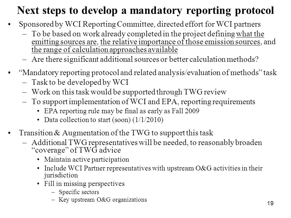 19 Next steps to develop a mandatory reporting protocol Sponsored by WCI Reporting Committee, directed effort for WCI partners –To be based on work already completed in the project defining what the emitting sources are, the relative importance of those emission sources, and the range of calculation approaches available –Are there significant additional sources or better calculation methods.