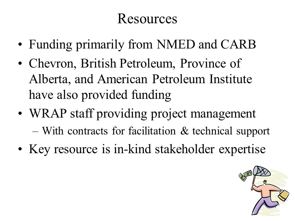 7 Resources Funding primarily from NMED and CARB Chevron, British Petroleum, Province of Alberta, and American Petroleum Institute have also provided funding WRAP staff providing project management –With contracts for facilitation & technical support Key resource is in-kind stakeholder expertise