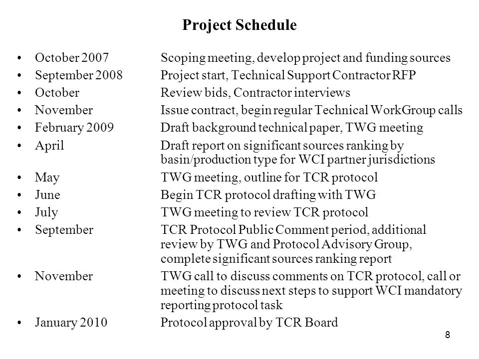 8 Project Schedule October 2007Scoping meeting, develop project and funding sources September 2008Project start, Technical Support Contractor RFP OctoberReview bids, Contractor interviews NovemberIssue contract, begin regular Technical WorkGroup calls February 2009Draft background technical paper, TWG meeting AprilDraft report on significant sources ranking by basin/production type for WCI partner jurisdictions MayTWG meeting, outline for TCR protocol June Begin TCR protocol drafting with TWG July TWG meeting to review TCR protocol SeptemberTCR Protocol Public Comment period, additional review by TWG and Protocol Advisory Group, complete significant sources ranking report NovemberTWG call to discuss comments on TCR protocol, call or meeting to discuss next steps to support WCI mandatory reporting protocol task January 2010Protocol approval by TCR Board