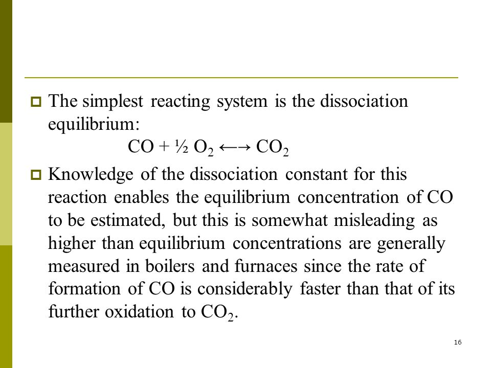 16  The simplest reacting system is the dissociation equilibrium: CO + ½ O 2 ← → CO 2  Knowledge of the dissociation constant for this reaction enables the equilibrium concentration of CO to be estimated, but this is somewhat misleading as higher than equilibrium concentrations are generally measured in boilers and furnaces since the rate of formation of CO is considerably faster than that of its further oxidation to CO 2.