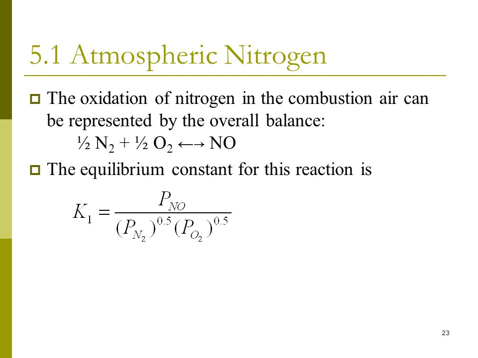 23 5.1 Atmospheric Nitrogen  The oxidation of nitrogen in the combustion air can be represented by the overall balance: ½ N 2 + ½ O 2 ← → NO  The equilibrium constant for this reaction is