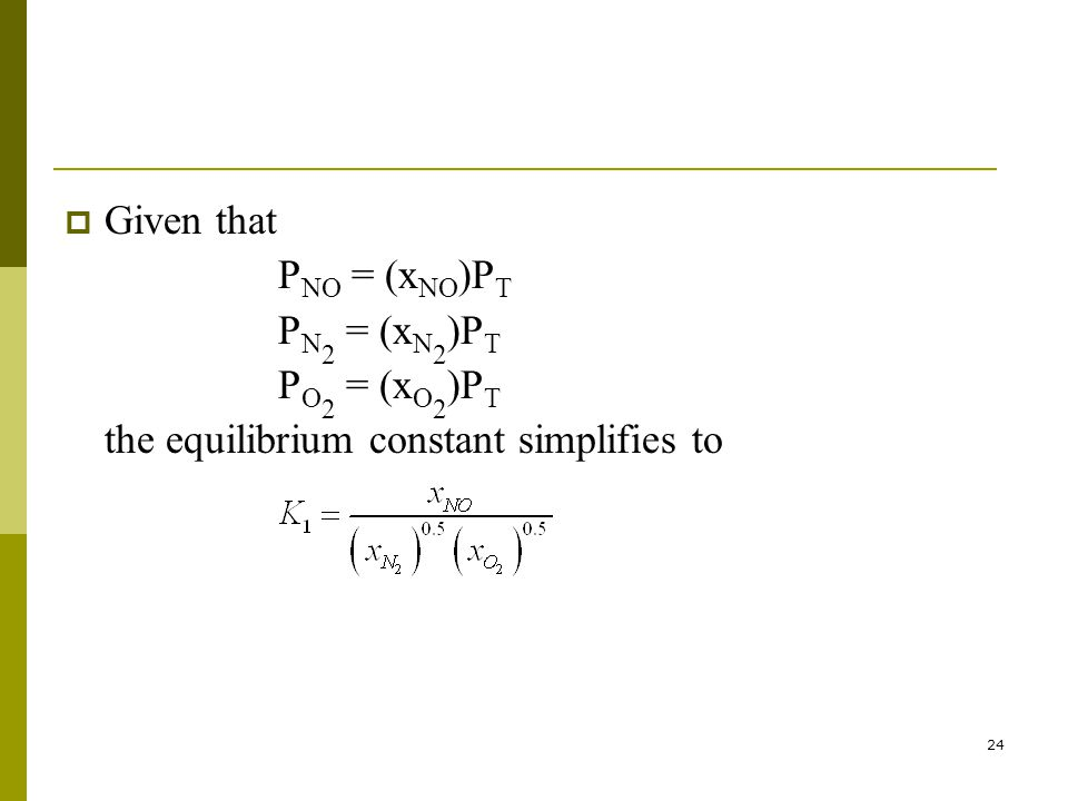 24  Given that P NO = (x NO )P T P N 2 = (x N 2 )P T P O 2 = (x O 2 )P T the equilibrium constant simplifies to