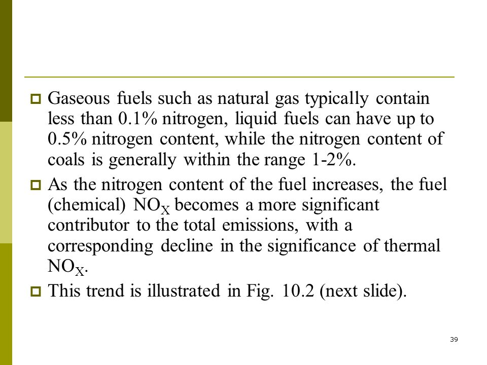 39  Gaseous fuels such as natural gas typically contain less than 0.1% nitrogen, liquid fuels can have up to 0.5% nitrogen content, while the nitrogen content of coals is generally within the range 1-2%.