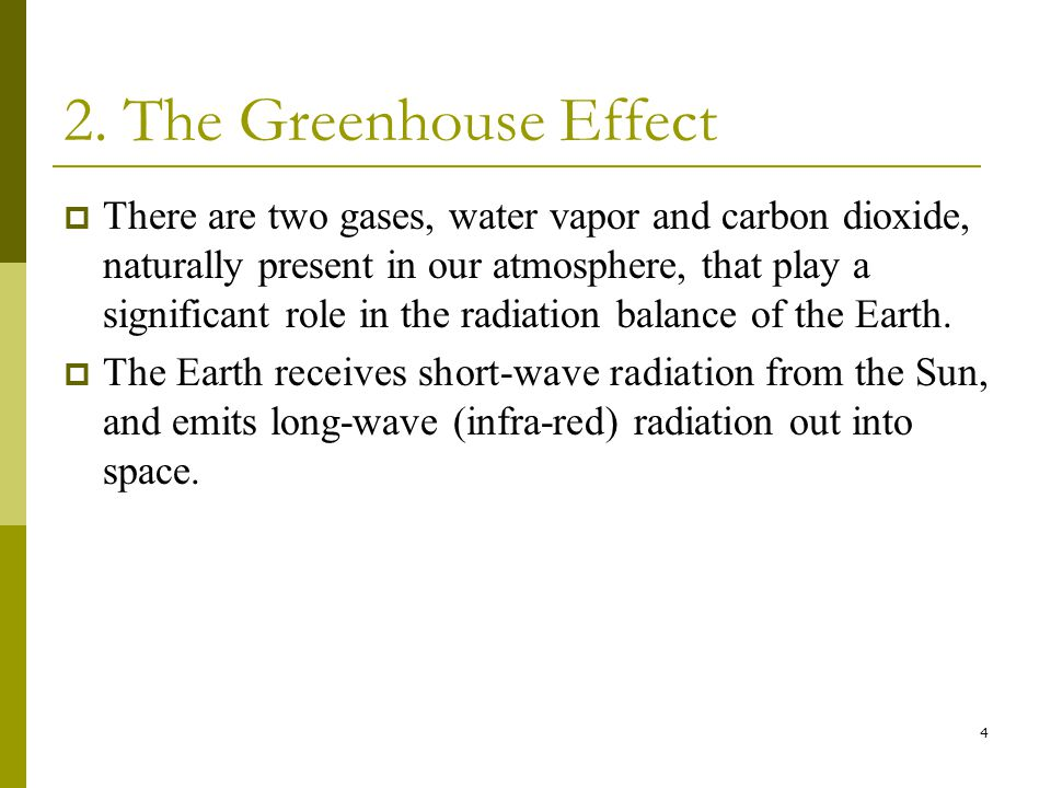 4 2. The Greenhouse Effect  There are two gases, water vapor and carbon dioxide, naturally present in our atmosphere, that play a significant role in
