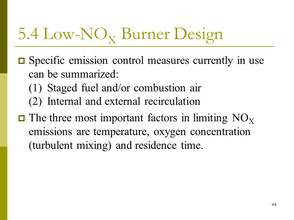 44 5.4 Low-NO X Burner Design  Specific emission control measures currently in use can be summarized: (1)Staged fuel and/or combustion air (2)Internal and external recirculation  The three most important factors in limiting NO X emissions are temperature, oxygen concentration (turbulent mixing) and residence time.